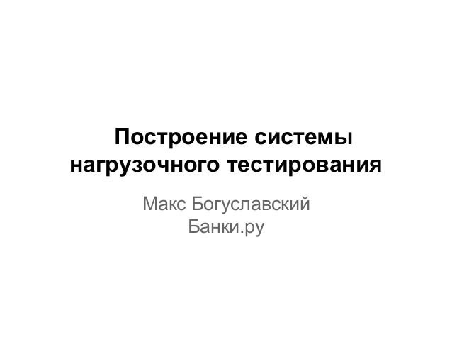 Построение системы нагрузочного тестирования Макс Богуславский Банки.ру