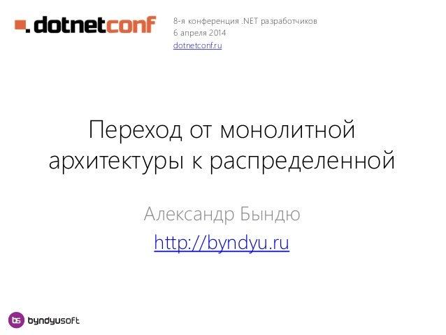 Переход от монолитной архитектуры к распределенной Александр Бындю http://byndyu.ru 8-я конференция .NET разработчиков 6 а...