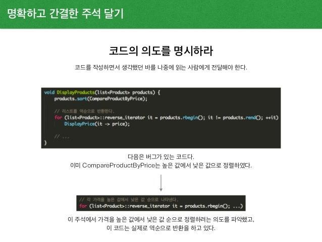 코드의 의도를 명시하라 명확하고 간결한 주석 달기 코드를 작성하면서 생각했던 바를 나중에 읽는 사람에게 전달해야 한다. 다음은 버그가 있는 코드다. 이미 CompareProductByPrice는 높은 값에서 낮은 값으로...