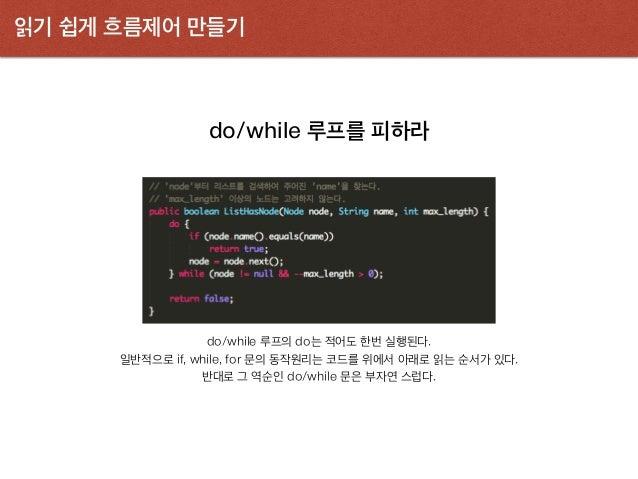 읽기 쉽게 흐름제어 만들기 do/while 루프를 피하라 do/while 루프의 do는 적어도 한번 실행된다. 일반적으로 if, while, for 문의 동작원리는 코드를 위에서 아래로 읽는 순서가 있다. 반대로 그 역...