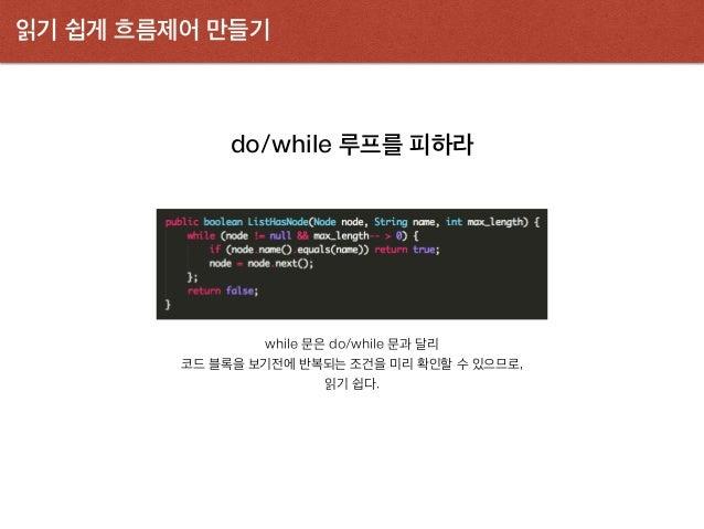 읽기 쉽게 흐름제어 만들기 do/while 루프를 피하라 while 문은 do/while 문과 달리 코드 블록을 보기전에 반복되는 조건을 미리 확인할 수 있으므로, 읽기 쉽다.