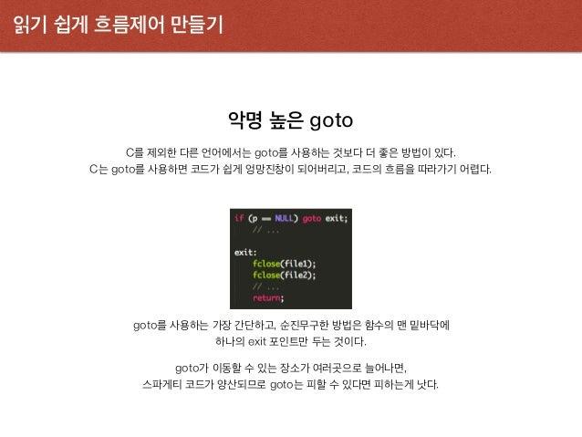 읽기 쉽게 흐름제어 만들기 악명 높은 goto C를 제외한 다른 언어에서는 goto를 사용하는 것보다 더 좋은 방법이 있다. C는 goto를 사용하면 코드가 쉽게 엉망진창이 되어버리고, 코드의 흐름을 따라가기 어렵다. ...
