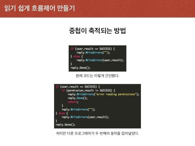 읽기 쉽게 흐름제어 만들기 중첩이 축적되는 방법 원래 코드는 이렇게 간단했다. 하지만 다른 프로그래머가 두 번째의 동작을 집어넣었다.