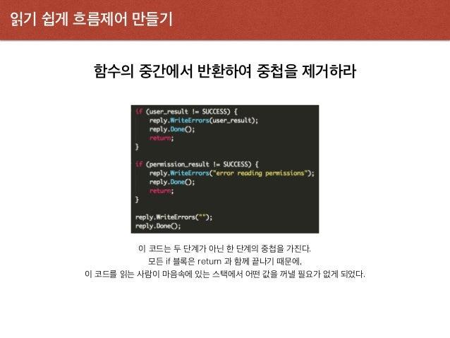 읽기 쉽게 흐름제어 만들기 함수의 중간에서 반환하여 중첩을 제거하라 이 코드는 두 단계가 아닌 한 단계의 중첩을 가진다. 모든 if 블록은 return 과 함께 끝나기 때문에, 이 코드를 읽는 사람이 마음속에 있는 스택...
