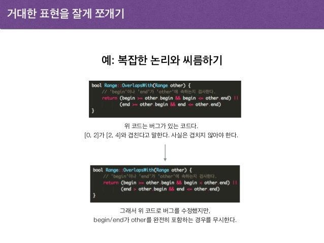 거대한 표현을 잘게 쪼개기 예: 복잡한 논리와 씨름하기 위 코드는 버그가 있는 코드다. [0, 2]가 [2, 4]와 겹친다고 말한다. 사실은 겹치지 않아야 한다. 그래서 위 코드로 버그를 수정했지만, begin/end가...