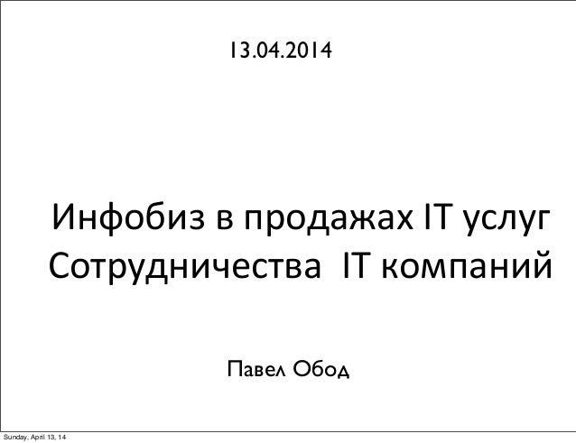 Инфобиз  в  продажах  IT  услуг   Сотрудничества    IT  компаний 13.04.2014 Павел Обод Sunday, April 13, 14