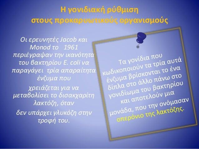 Η γονιδιακή ρύθμιση στους προκαρυωτικούς οργανισμούς Οι ερευνητές Jacob και Monod το 1961 περιέγραψαν την ικανότητα του βα...