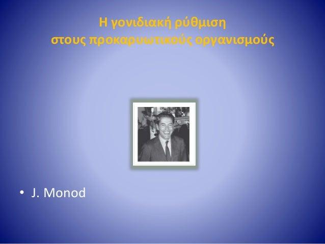 Η γονιδιακή ρύθμιση στους προκαρυωτικούς οργανισμούς • J. Monod