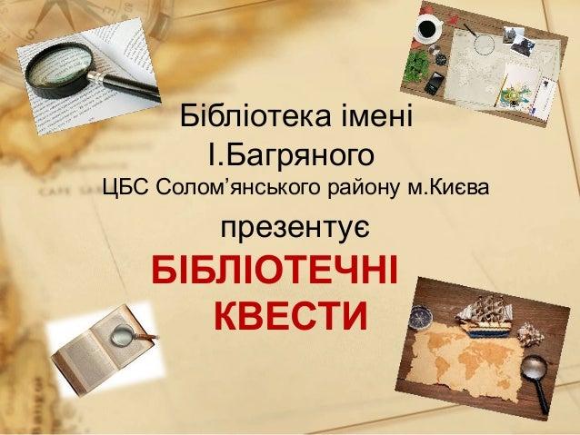 Бібліотека імені І.Багряного ЦБС Солом'янського району м.Києва презентує БІБЛІОТЕЧНІ КВЕСТИ