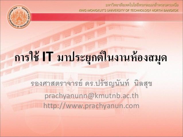การใช้ IT มาประยุกต์ในงานห้องสมุด รองศาสตราจารย์ ดร.ปรัชญนันท์ นิลสุข prachyanunn@kmutnb.ac.th http://www.prachyanun.com
