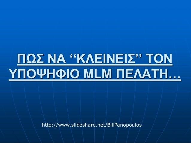 ΠΩΣ ΝΑ ''ΚΛΕΙΝΕΙΣ'' ΤΟΝ ΥΠΟΨΗΦΙΟ MLM ΠΕΛΑΤΗ… http://www.slideshare.net/BillPanopoulos