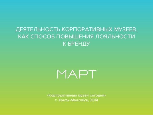 ДЕЯТЕЛЬНОСТЬ КОРПОРАТИВНЫХ МУЗЕЕВ, КАК СПОСОБПОВЫШЕНИЯ ЛОЯЛЬНОСТИ К БРЕНДУ «Корпоративные музеи сегодня» г. Ханты-Мансий...