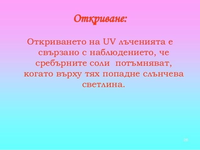 26 Откриване: Откриването на UV лъченията е свързано с наблюдението, че сребърните соли потъмняват, когато върху тях попад...