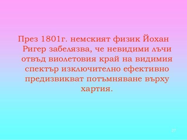 27 През 1801г. немският физик Йохан Ригер забелязва, че невидими лъчи отвъд виолетовия край на видимия спектър изключителн...
