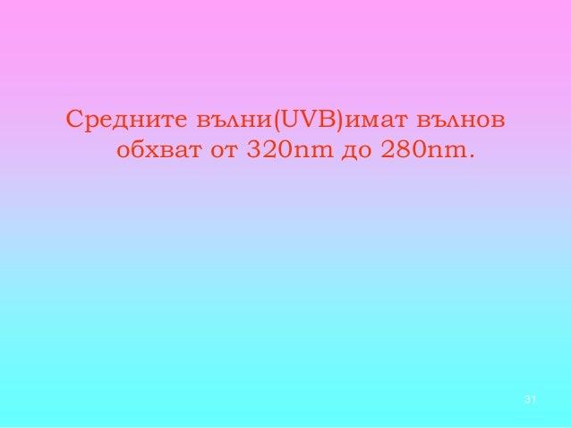 31 Средните вълни(UVB)имат вълнов обхват от 320nm до 280nm.