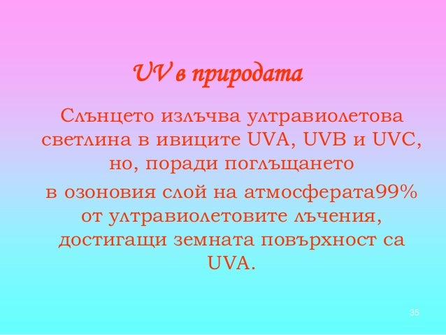 35 UV в природата Слънцето излъчва ултравиолетова светлина в ивиците UVA, UVB и UVC, но, поради поглъщането в озоновия сло...