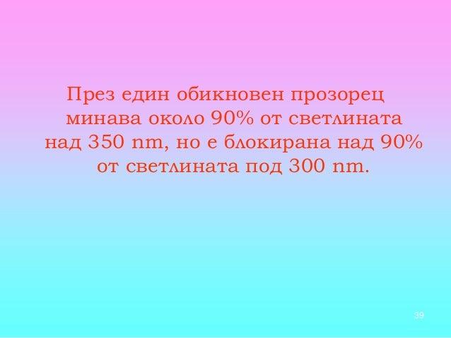 39 През един обикновен прозорец минава около 90% от светлината над 350 nm, но е блокирана над 90% от светлината под 300 nm.