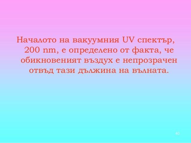 40 Началото на вакуумния UV спектър, 200 nm, е определено от факта, че обикновеният въздух е непрозрачен отвъд тази дължин...