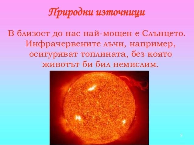 9 В близост до нас най-мощен е Слънцето. Инфрачервените лъчи, например, осигуряват топлината, без която животът би бил нем...