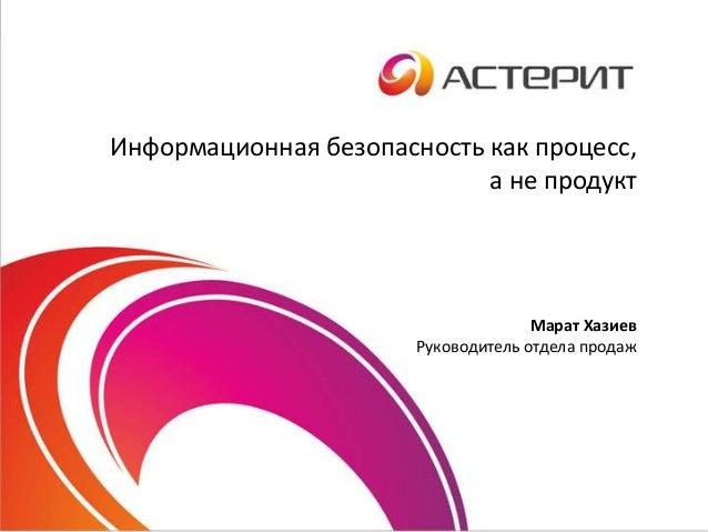 Информационная безопасность как процесс, а не продукт Марат Хазиев Руководитель отдела продаж