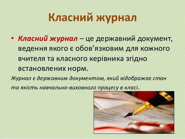 Класний журнал • Класний журнал – це державний документ, ведення якого є обов'язковим для кожного вчителя та класного кері...