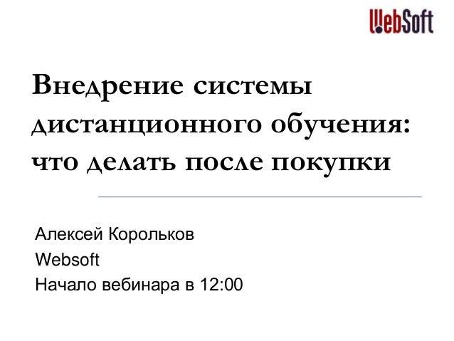 Внедрение системы дистанционного обучения: что делать после покупки Алексей Корольков Websoft Начало вебинара в 12:00