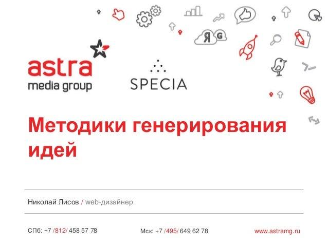 СПб: +7 /812/ 458 57 78 www.astramg.ruМск: +7 /495/ 649 62 78 Методики генерирования идей Николай Лисов / web-дизайнер