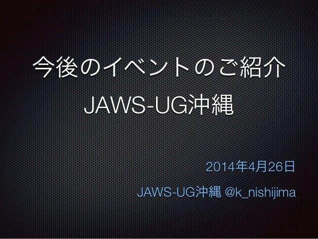 今後のイベントのご紹介 JAWS-UG沖縄 2014年4月26日 JAWS-UG沖縄 @k_nishijima