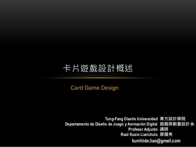 Card Game Design 卡片遊戲設計概述 東方設計學院 遊戲與動畫設計系 講師 廖國秀 kunihide.liao@gmail.com Tung-Fang Diseño Universidad Departamento de Dise...