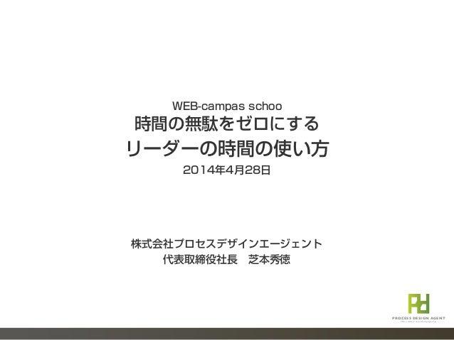 WEB-campas schoo 時間の無駄をゼロにする リーダーの時間の使い方 2014年4月28日 PROCESS DESIGN AGENT http://www.processdesignagent.jp 株式会社プロセスデザインエージェ...