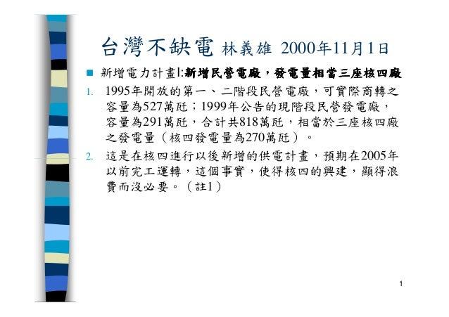 台灣不缺電 林義雄 2000年11月1日 新增電力計畫I:新增民營電廠新增民營電廠新增民營電廠新增民營電廠,,,,發電量相當三座核四廠發電量相當三座核四廠發電量相當三座核四廠發電量相當三座核四廠 1. 1995年開放的第一、二階段民營電廠,可實...