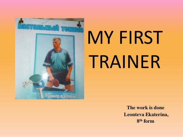 MY FIRST TRAINER The work is done Leonteva Ekaterina, 8th form