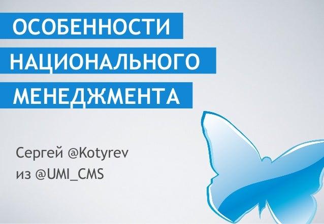 ОСОБЕННОСТИ Сергей @Kotyrev из @UMI_CMS МЕНЕДЖМЕНТА НАЦИОНАЛЬНОГО