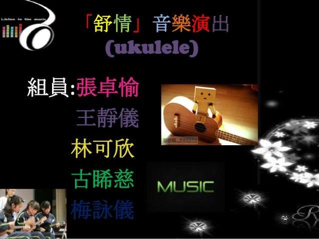 「舒情」音樂演出 (ukulele) 組員:張卓愉 王靜儀 林可欣 古睎慈 梅詠儀