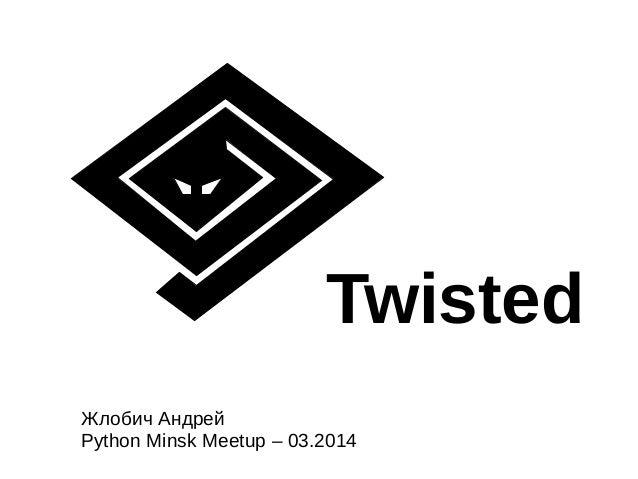 Twisted Жлобич Андрей Python Minsk Meetup – 03.2014