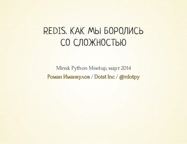 / / REDIS. КАК МЫ БОРОЛИСЬ СО СЛОЖНОСТЬЮ MinskPythonMeetup,март2014 РоманИманкулов DoistInc @rdotpy