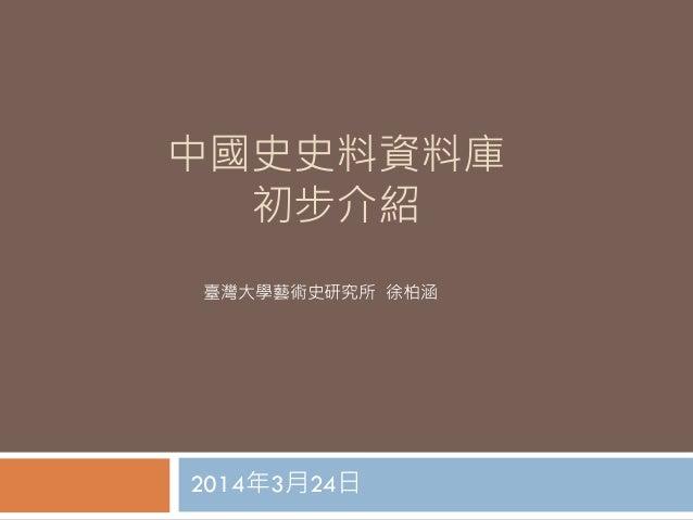 中國史史料資料庫 初步介紹 2014年3月24日 臺灣大學藝術史研究所 徐柏涵