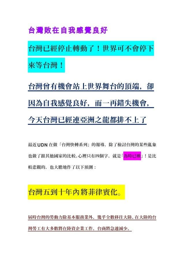 台灣敗在自我感覺良好 台灣已經停止轉動了!世界可不會停下 來等台灣! 台灣曾有機會站上世界舞台的頂端,卻 因為自我感覺良好,而一再錯失機會, 今天台灣已經連亞洲之龍都排不上了 最近 UDN 在做「台灣快轉系列」的報導,除了檢討台灣的某些亂象 也...