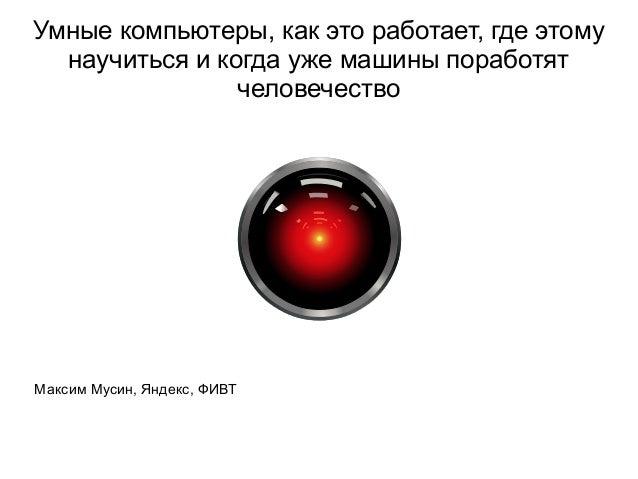 Умные компьютеры, как это работает, где этому научиться и когда уже машины поработят человечество Максим Мусин, Яндекс, ФИ...