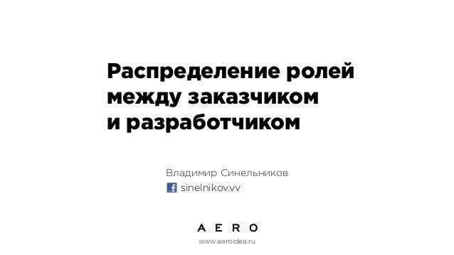 Распределение ролей между заказчиком и разработчиком Владимир Синельников www.aeroidea.ru sinelnikov.vv