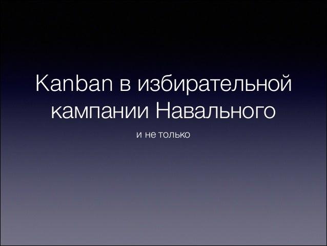 Kanban в избирательной кампании Навального и не только