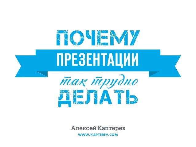 так трудно ДЕЛАТЬ ПРЕЗЕНТАЦИИ ПОЧЕМУ Алексей Каптерев WWW.KAPTEREV.COM