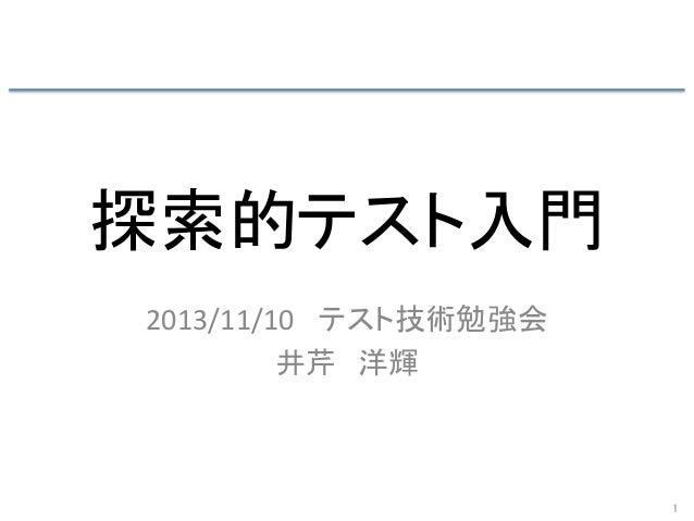 探索的テスト入門 2013/11/10   テスト技術勉強会   井芹 洋輝 1
