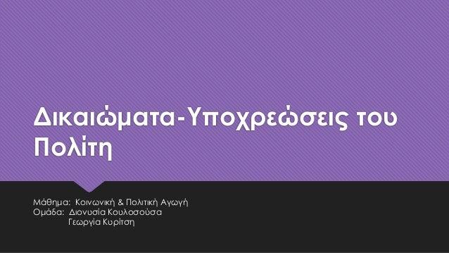 Δικαιώματα-Υποχρεώσεις του Πολίτη Μάθημα: Κοινωνική & Πολιτική Αγωγή Ομάδα: Διονυσία Κουλοσούσα Γεωργία Κυρίτση