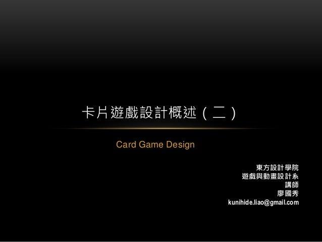 Card Game Design 卡片遊戲設計概述(二) 東方設計學院 遊戲與動畫設計系 講師 廖國秀 kunihide.liao@gmail.com