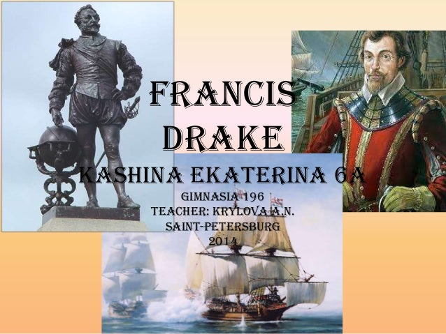 Francis Drake Kashina Ekaterina 6A Gimnasia 196 Teacher: Krylova A.N. Saint-Petersburg 2014