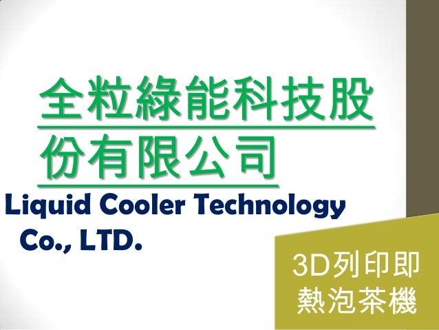 全粒綠能科技股 份有限公司 Liquid Cooler Technology Co., LTD. 3D列印即 熱泡茶機