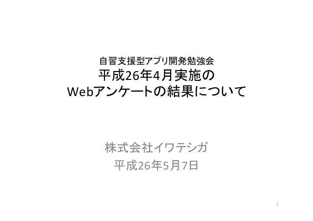 自習支援型アプリ開発勉強会   平成26年4月実施の   Webアンケートの結果について    株式会社イワテシガ   平成26年5月7日 1
