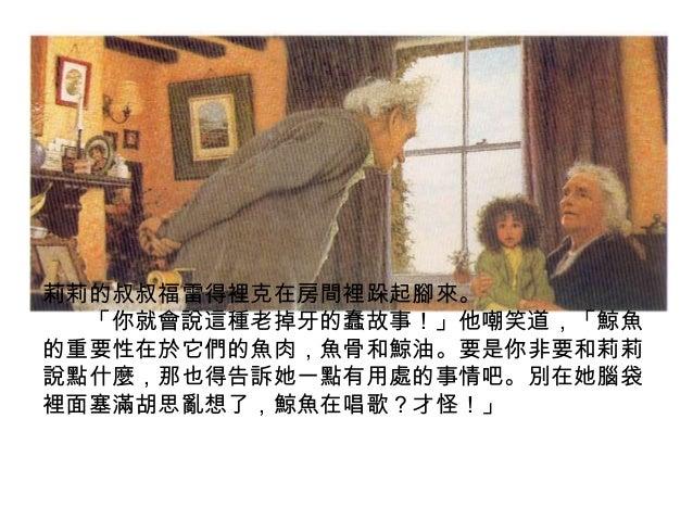 莉莉的叔叔福雷得裡克在房間裡跺起腳來。 「你就會說這種老掉牙的蠢故事!」他嘲笑道,「鯨魚 的重要性在於它們的魚肉,魚骨和鯨油。要是你非要和莉莉 說點什麼,那也得告訴她一點有用處的事情吧。別在她腦袋 裡面塞滿胡思亂想了,鯨魚在唱歌?才怪!」