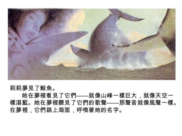 莉莉夢見了鯨魚。 她在夢裡看見了它們——就像山峰一樣巨大,就像天空一 樣湛藍。她在夢裡聽見了它們的歌聲——那聲音就像風聲一樣。 在夢裡,它們跳上海面,呼喚著她的名字。